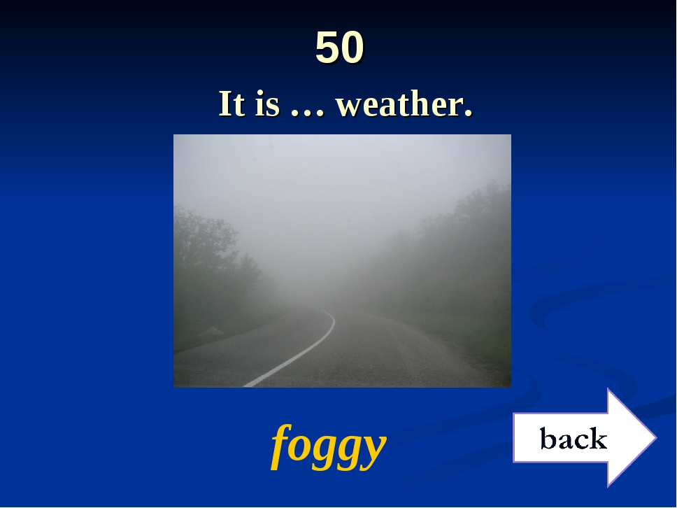 50 It is … weather. foggy