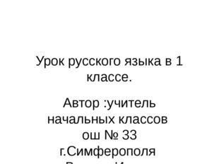 Урок русского языка в 1 классе. Автор :учитель начальных классов ош № 33 г.Си