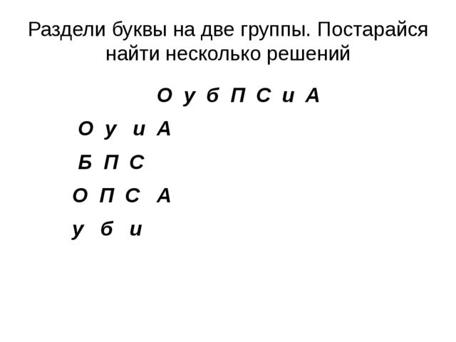 Раздели буквы на две группы. Постарайся найти несколько решений О у б П С и А...
