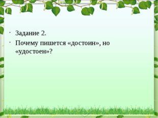Задание 2. Почему пишется «достоин», но «удостоен»?