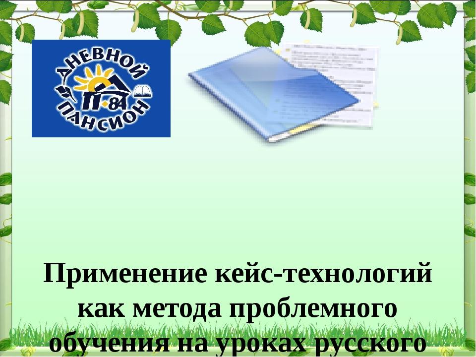 Применение кейс-технологий как метода проблемного обучения на уроках русског...