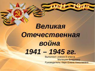 Великая Отечественная война 1941 – 1945 гг. Выполнил: ученик 8 класса Милешин