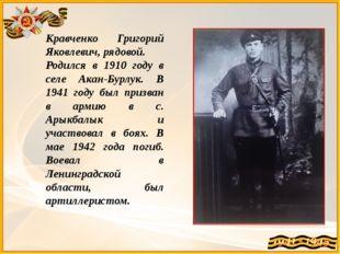 Кравченко Григорий Яковлевич, рядовой. Родился в 1910 году в селе Акан-Бурлук