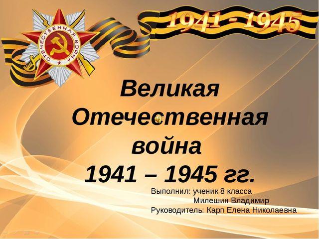 Великая Отечественная война 1941 – 1945 гг. Выполнил: ученик 8 класса Милешин...