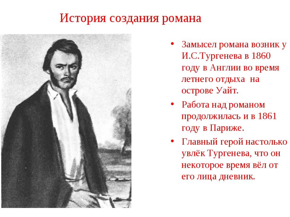 История создания романа Замысел романа возник у И.С.Тургенева в 1860 году в А...