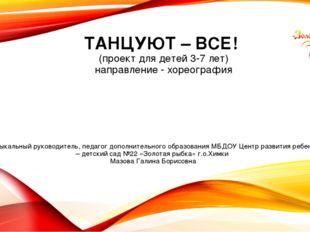 ТАНЦУЮТ – ВСЕ! (проект для детей 3-7 лет) направление - хореография Музыкальн