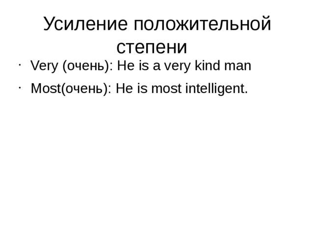Усиление положительной степени Very (очень): He is a very kind man Most(очень...