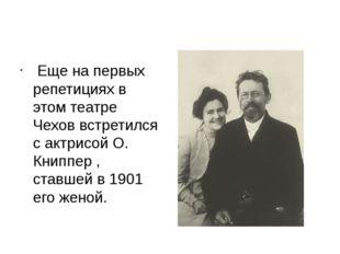 Еще на первых репетициях в этом театре Чехов встретился с актрисой О. Книппе
