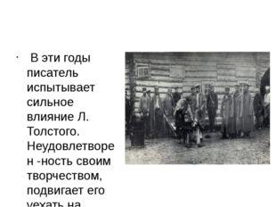 В эти годы писатель испытывает сильное влияние Л. Толстого. Неудовлетворен -
