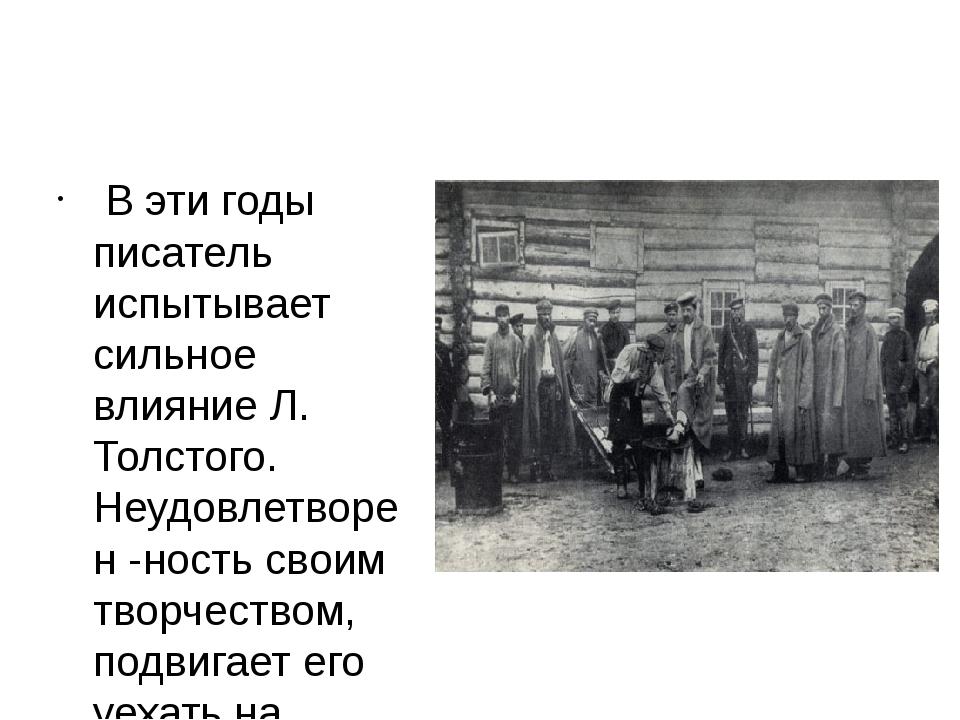 В эти годы писатель испытывает сильное влияние Л. Толстого. Неудовлетворен -...