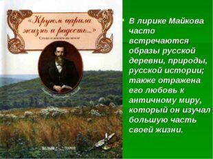 В лирике Майкова часто встречаются образы русской деревни, природы, русской и