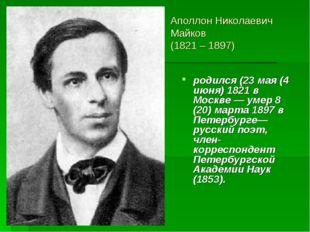 Аполлон Николаевич Майков (1821 – 1897) родился (23 мая (4 июня) 1821 в Москв