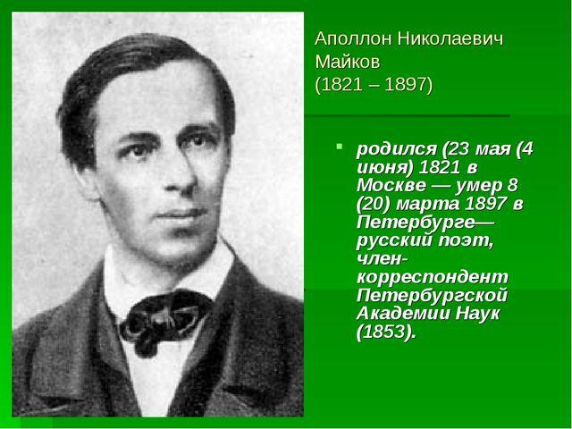 Аполлон Николаевич Майков (1821 – 1897) родился (23 мая (4 июня) 1821 в Москв...