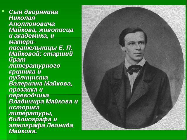 Сын дворянина Николая Аполлоновича Майкова, живописца и академика, и матери-п...