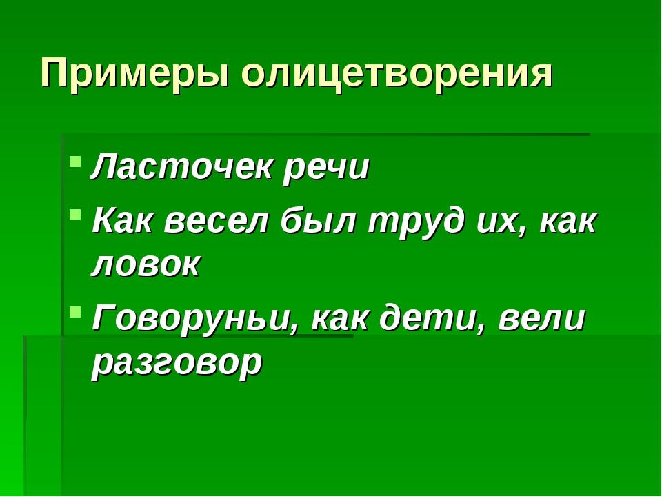 Примеры олицетворения Ласточек речи Как весел был труд их, как ловок Говорунь...