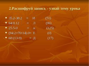 2.Расшифруй запись - узнай тему урока 35.2-38:2 = И (51) 64:8.12 = Л (96) 25.