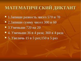 МАТЕМАТИЧЕСКИЙ ДИКТАНТ 1.Запиши разность чисел 570 и 70 2.Запиши сумму чисел