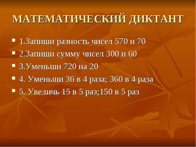 МАТЕМАТИЧЕСКИЙ ДИКТАНТ 1.Запиши разность чисел 570 и 70 2.Запиши сумму чисел...