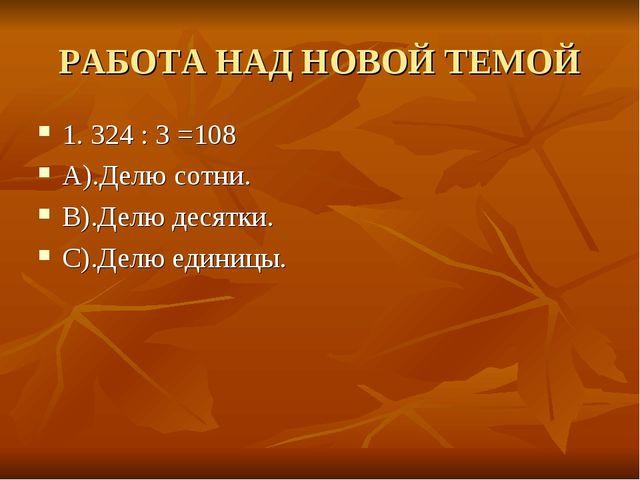 РАБОТА НАД НОВОЙ ТЕМОЙ 1. 324 : 3 =108 А).Делю сотни. В).Делю десятки. С).Дел...