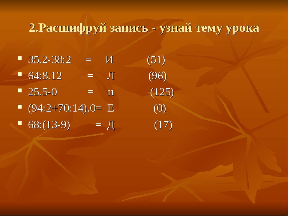 2.Расшифруй запись - узнай тему урока 35.2-38:2 = И (51) 64:8.12 = Л (96) 25....