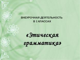 ВНЕУРОЧНАЯ ДЕЯТЕЛЬНОСТЬ В 1 КЛАССАХ «Этическая грамматика»