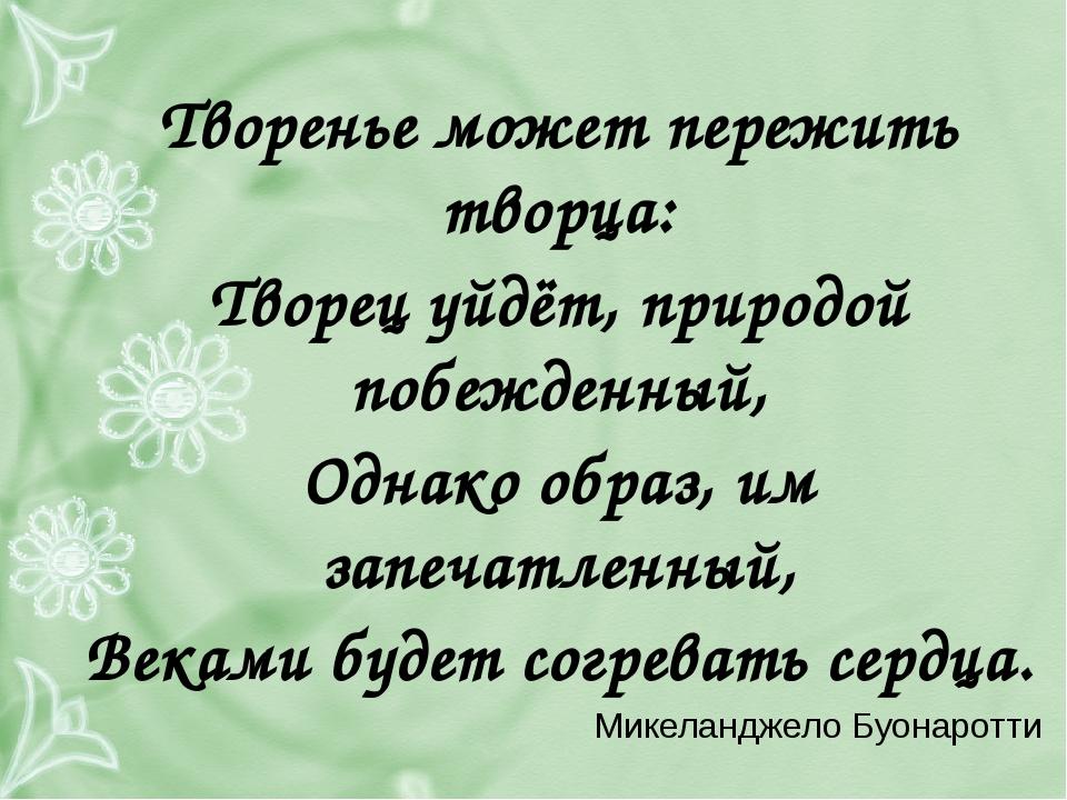 Творенье может пережить творца: Творец уйдёт, природой побежденный, Однако о...