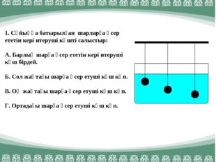 1. Сұйыққа батырылған шарларға әсер ететін кері итеруші күшті салыстыр: А. Ба
