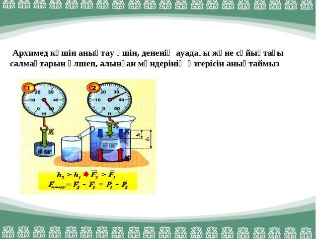 Архимед күшін анықтау үшін, дененің ауадағы және сұйықтағы салмақтарын өлшеп...