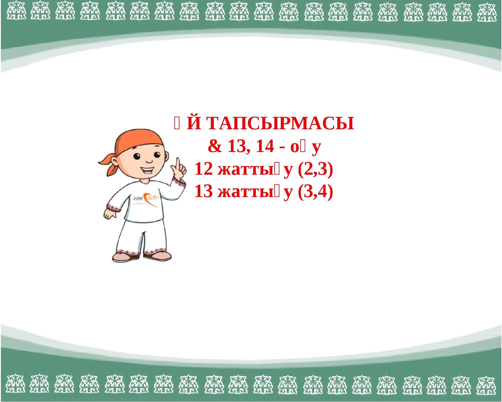 ҮЙ ТАПСЫРМАСЫ & 13, 14 - оқу 12 жаттығу (2,3) 13 жаттығу (3,4)