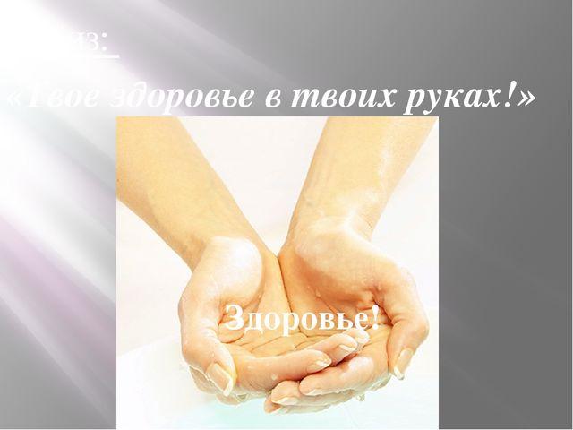 Девиз: «Твое здоровье в твоих руках!» Здоровье!