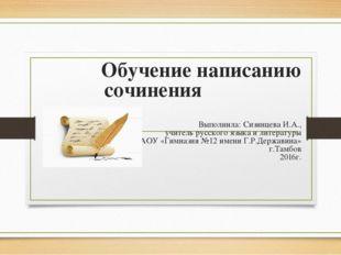 Обучение написанию сочинения Выполнила: Сизинцева И.А., учитель русского язык