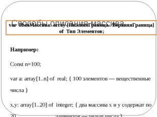Способы описания массива Например: Const n=100; var a: array[1..n] of real;
