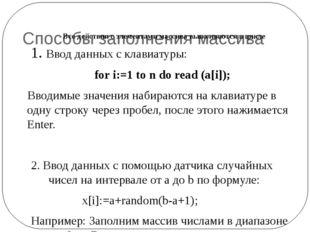 Способы заполнения массива 1. Ввод данных с клавиатуры: for i:=1 to n do rea