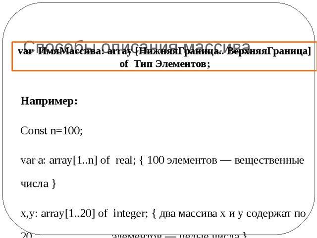 Способы описания массива Например: Const n=100; var a: array[1..n] of real;...