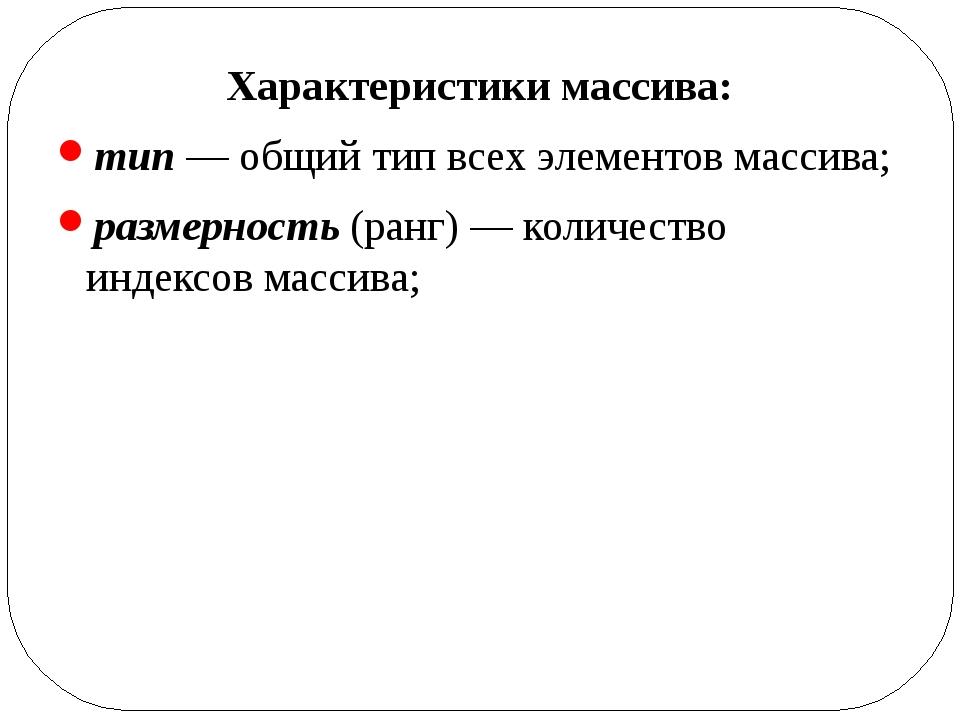 Характеристики массива: тип — общий тип всех элементов массива; размерность (...