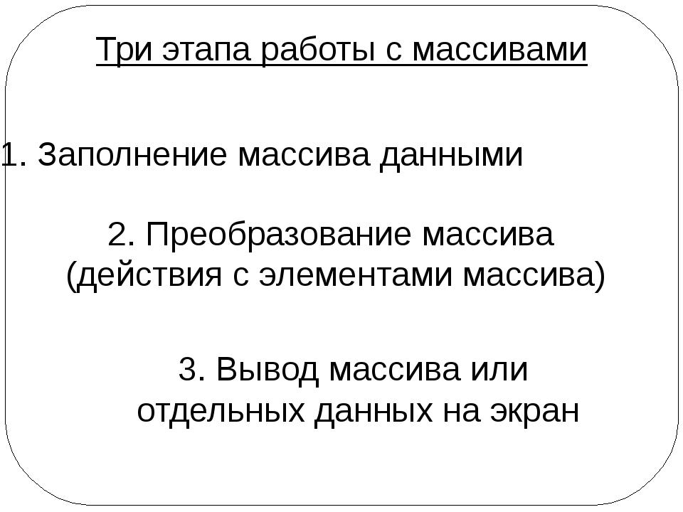 Три этапа работы с массивами 1. Заполнение массива данными 2. Преобразование...