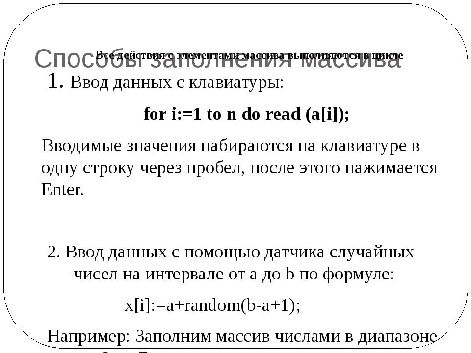 Способы заполнения массива 1. Ввод данных с клавиатуры: for i:=1 to n do rea...