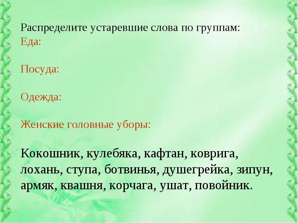 Распределите устаревшие слова по группам: Еда: Посуда: Одежда: Женские головн...