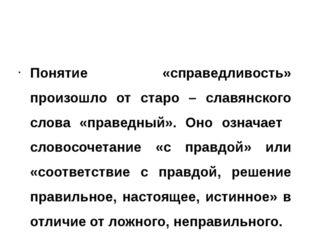 Понятие «справедливость» произошло от старо – славянского слова «праведный».