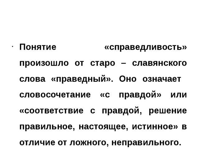 Понятие «справедливость» произошло от старо – славянского слова «праведный»....