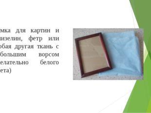 Рамка для картин и флизелин, фетр или любая другая ткань с небольшим ворсом (