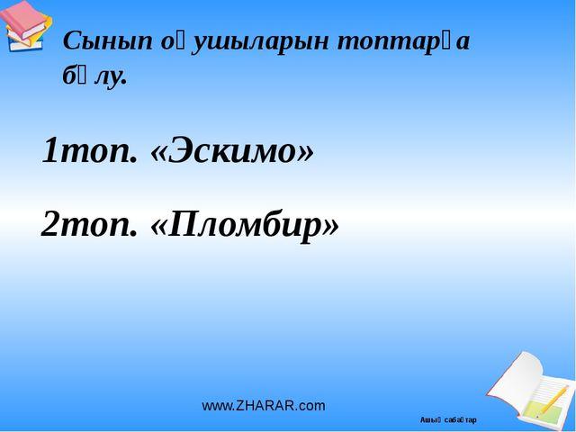 1топ. «Эскимо» 2топ. «Пломбир» Сынып оқушыларын топтарға бөлу. www.ZHARAR.com...