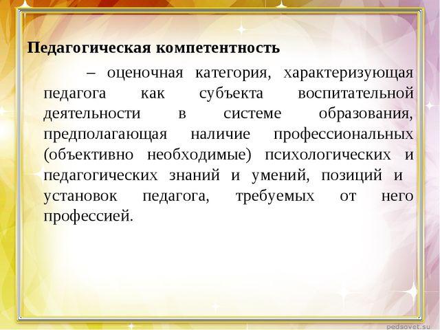 Педагогическая компетентность – оценочная категория, характеризующая педагога...