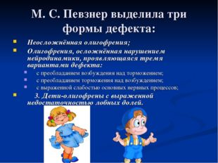 М.С.Певзнервыделила три формы дефекта: Неосложнённая олигофрения; Олигофре