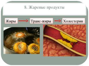 8. Жареные продукты Жиры Транс-жиры Холестерин