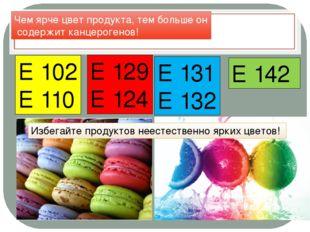 Красители Е 102 Е 110 Е 129 Е 124 Е 131 Е 132 Е 142 Чем ярче цвет продукта, т