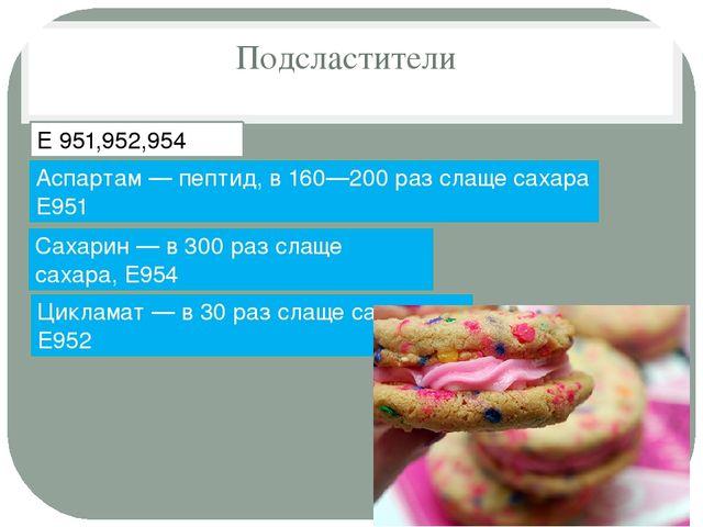 Подсластители Е 951,952,954 Сахарин — в 300 раз слаще сахара, E954 Цикламат —...