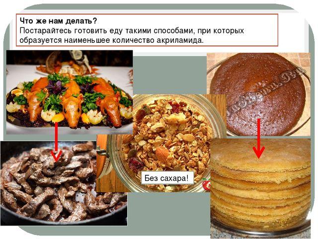 Что же нам делать? Постарайтесь готовить еду такими способами, при которых об...