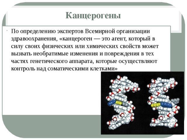 Канцерогены По определению экспертовВсемирной организации здравоохранения, «...