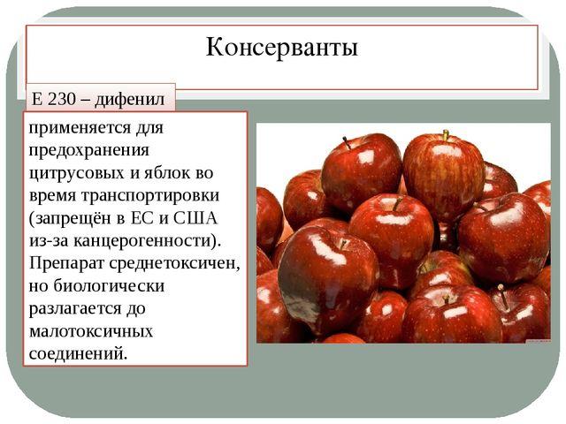 Консерванты Е 230 – дифенил применяется для предохранения цитрусовых и яблок...
